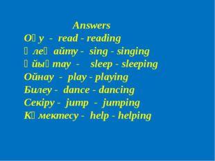 Answers Оқу - read - reading Өлең айту - sing - singing Ұйықтау - sleep - sle