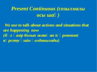 Present Continuous (созылмалы осы шақ) -We use to talk about actions and situ