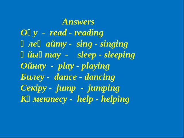 Answers Оқу - read - reading Өлең айту - sing - singing Ұйықтау - sleep - sle...