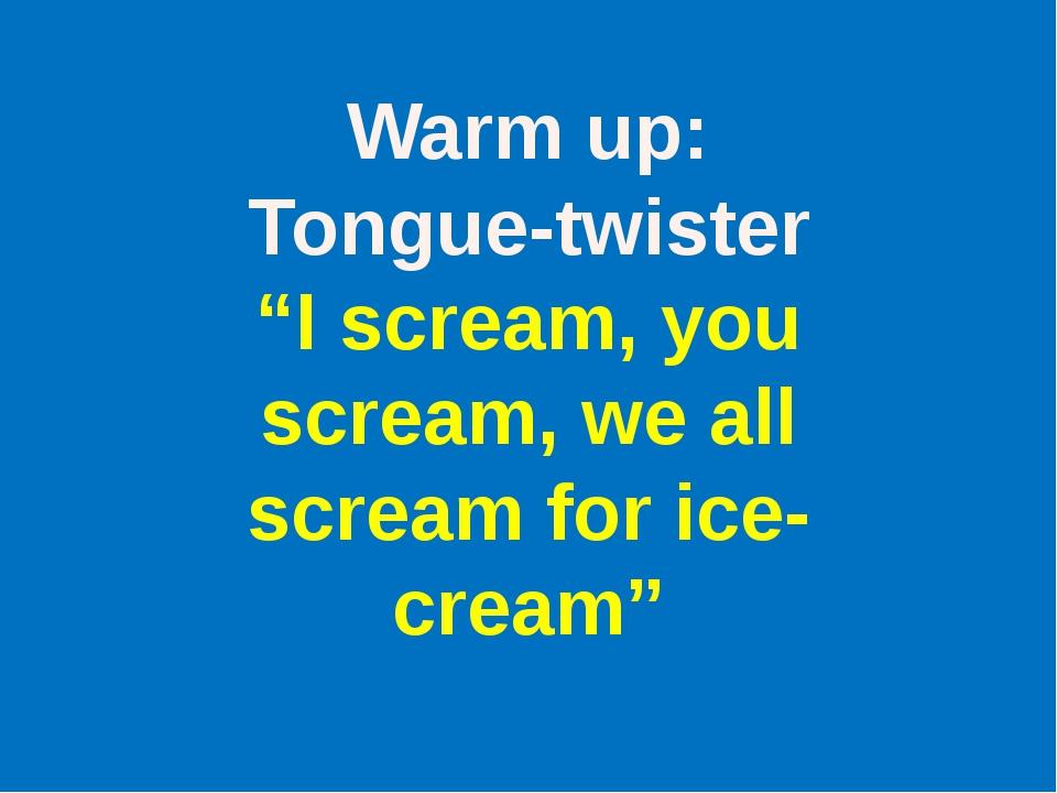 "Warm up: Tongue-twister ""I scream, you scream, we all scream for ice-cream"""