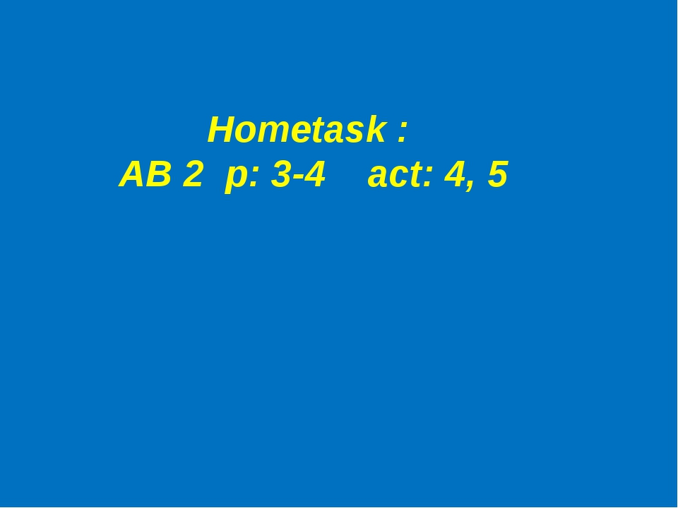 Hometask : AB 2 p: 3-4 act: 4, 5
