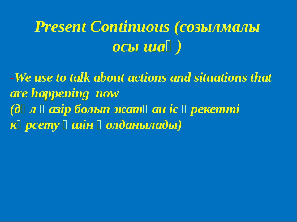Present Continuous (созылмалы осы шақ) -We use to talk about actions and situ...