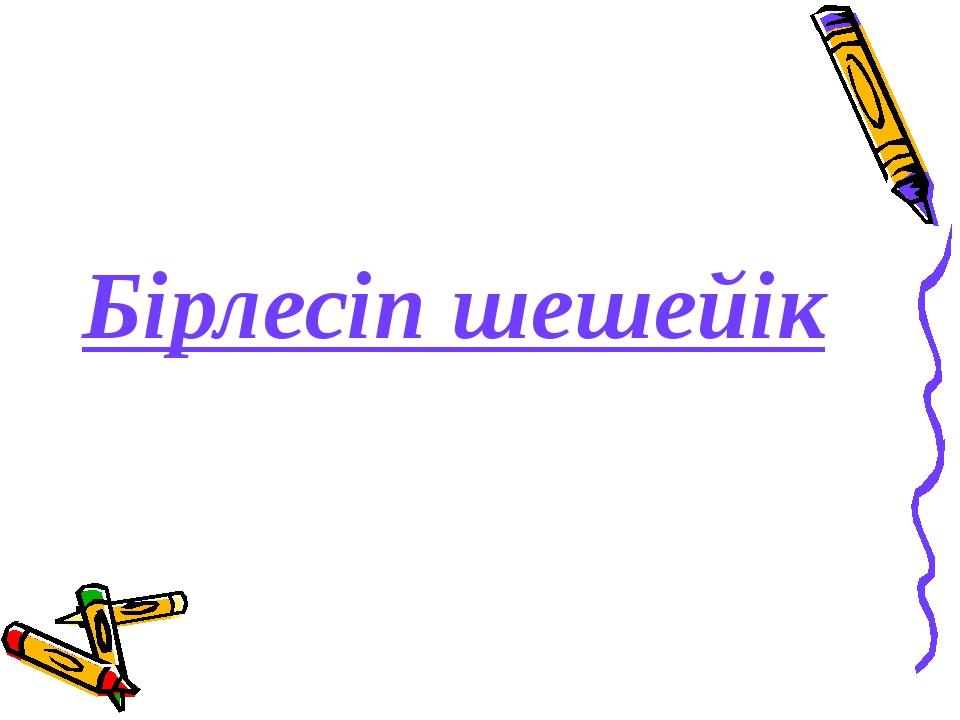Бірлесіп шешейік
