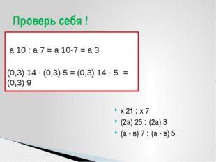 а 10 : а 7 = а 10-7 = а 3 (0,3) 14 · (0,3) 5 = (0,3) 14 - 5 = (0,3) 9 х 21 :