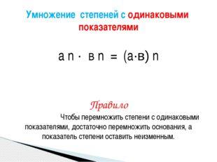 а n · в n = (а·в) n Правило Чтобы перемножить степени с одинаковыми показате