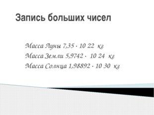 Запись больших чисел Масса Луны 7,35 · 10 22 кг Масса Земли 5,9742 · 10 24 к