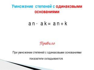 а n · а k = а n + k Правило При умножении степеней с одинаковыми основаниями