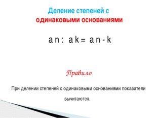а n : а k = а n - k Правило При делении степеней с одинаковыми основаниями п