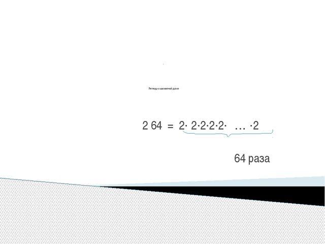 . Легенда о шахматной доске 2 64 = 2· 2·2·2·2· … ·2 64 раза