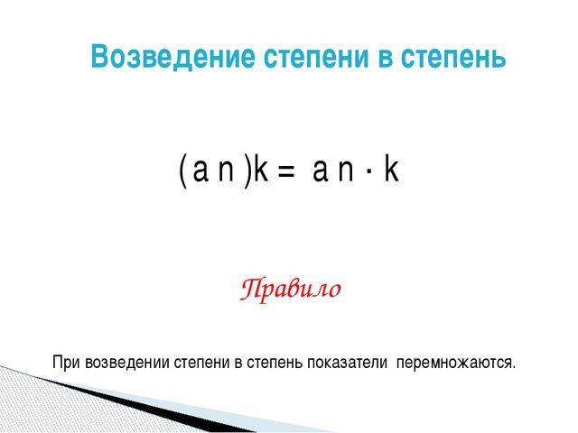 ( а n )k = а n · k Правило При возведении степени в степень показатели перем...