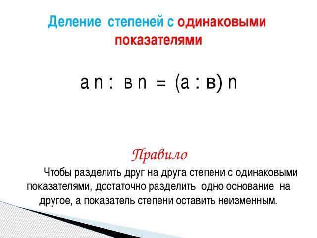 а n : в n = (а : в) n Правило Чтобы разделить друг на друга степени с одинак...