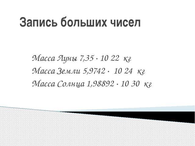 Запись больших чисел Масса Луны 7,35 · 10 22 кг Масса Земли 5,9742 · 10 24 к...