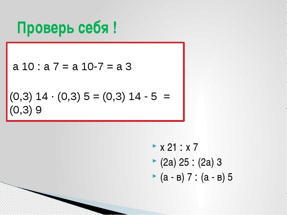 а 10 : а 7 = а 10-7 = а 3 (0,3) 14 · (0,3) 5 = (0,3) 14 - 5 = (0,3) 9 х 21 :...