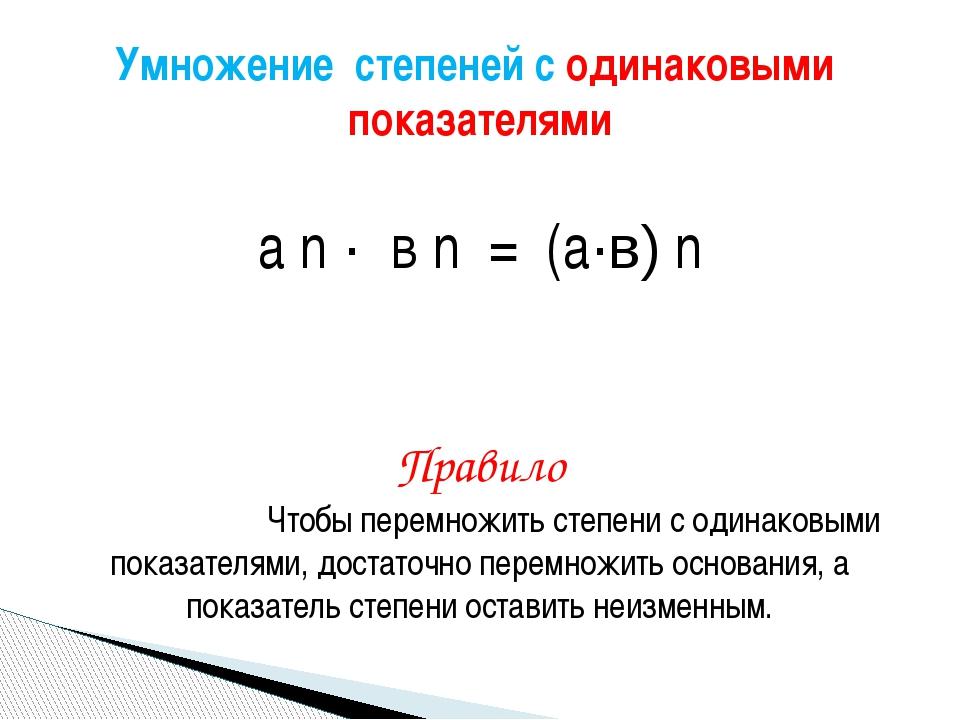 а n · в n = (а·в) n Правило Чтобы перемножить степени с одинаковыми показате...