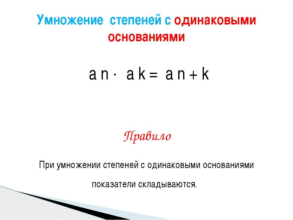 а n · а k = а n + k Правило При умножении степеней с одинаковыми основаниями...