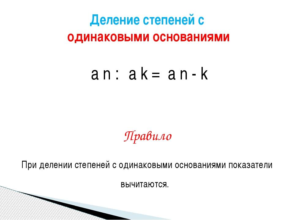 а n : а k = а n - k Правило При делении степеней с одинаковыми основаниями п...