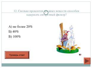 12. Сколько процентов вредных веществ способен задержать сигаретный фильтр? А