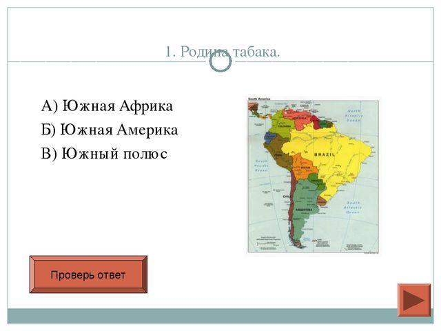 1. Родина табака. А) Южная Африка Б) Южная Америка В) Южный полюс Проверь от...