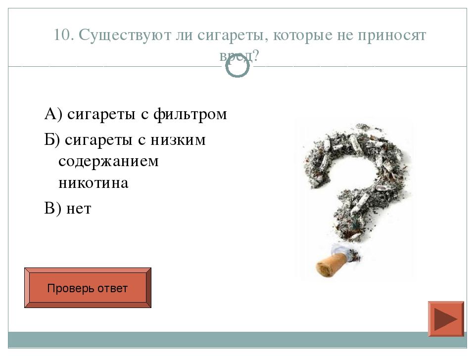 10. Существуют ли сигареты, которые не приносят вред? А) сигареты с фильтром...