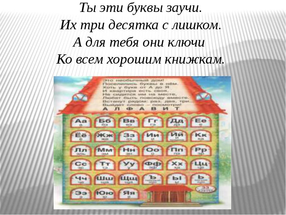 Ты эти буквы заучи. Их три десятка с лишком. А для тебя они ключи Ко всем хор...