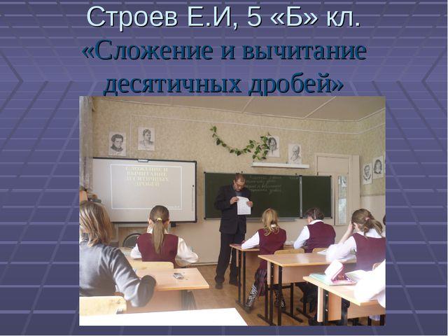 Строев Е.И, 5 «Б» кл. «Сложение и вычитание десятичных дробей»