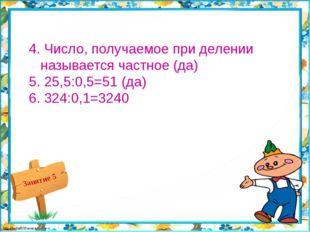 4. Число, получаемое при делении называется частное (да) 5. 25,5:0,5=51 (да)