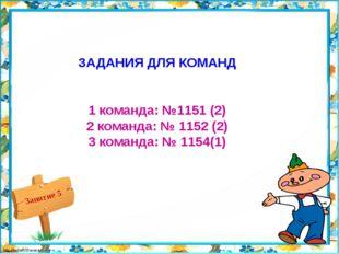 ЗАДАНИЯ ДЛЯ КОМАНД 1 команда: №1151 (2) 2 команда: № 1152 (2) 3 команда: № 11