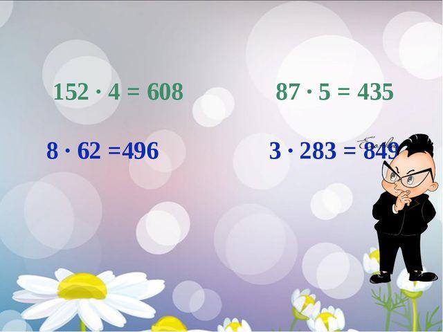 152 ∙ 4 = 608 87 ∙ 5 = 435 8 ∙ 62 =496 3 ∙ 283 = 849