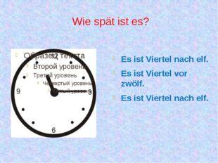 Wie spät ist es? Es ist Viertel nach elf. Es ist Viertel vor zwölf. Es ist Vi