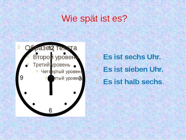 Wie spät ist es? Es ist sechs Uhr. Es ist sieben Uhr. Es ist halb sechs.