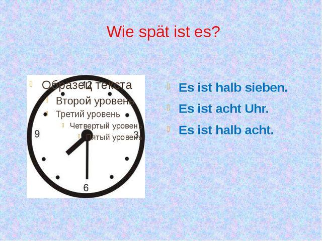Wie spät ist es? Es ist halb sieben. Es ist acht Uhr. Es ist halb acht.
