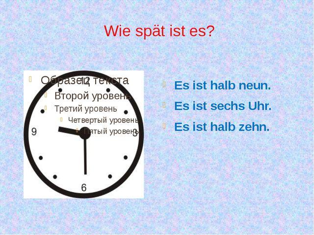 Wie spät ist es? Es ist halb neun. Es ist sechs Uhr. Es ist halb zehn.