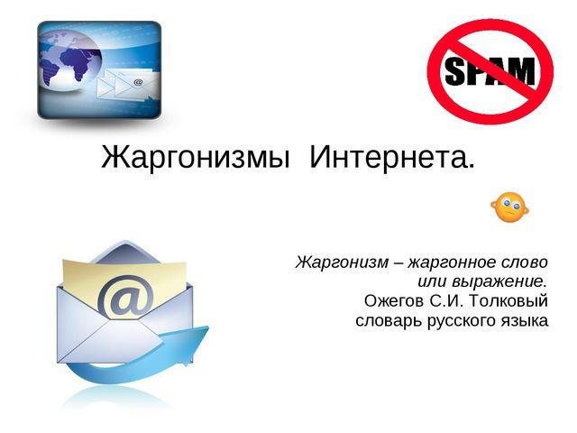 Жаргонизмы Интернета. Жаргонизм – жаргонное слово или выражение. Ожегов С.И....
