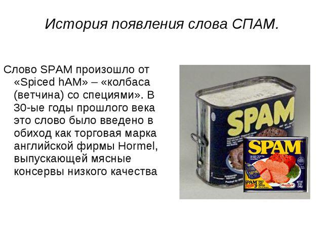 Слово SPAM произошло от «Spiced hAM» – «колбаса (ветчина) со специями». В 30-...