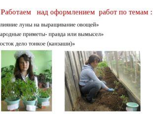 Работаем над оформлением работ по темам : «Влияние луны на выращивание овощей