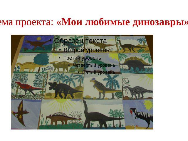Тема проекта: «Мои любимые динозавры»
