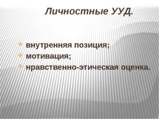 Личностные УУД. внутренняя позиция; мотивация; нравственно-этическая оценка.