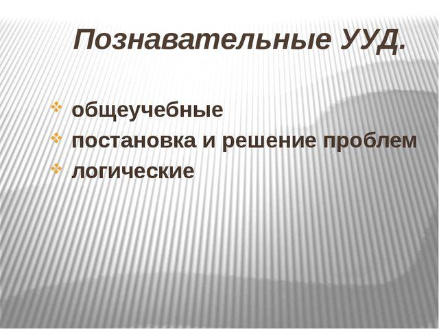 Познавательные УУД. общеучебные постановка и решение проблем логические