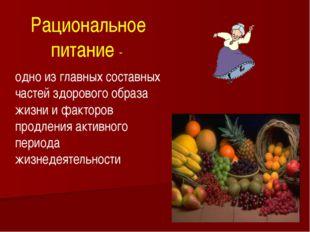 Рациональное питание - одно из главных составных частей здорового образа жизн