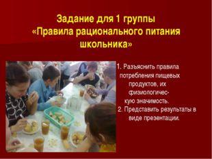Задание для 1 группы «Правила рационального питания школьника» 1. Разъяснить