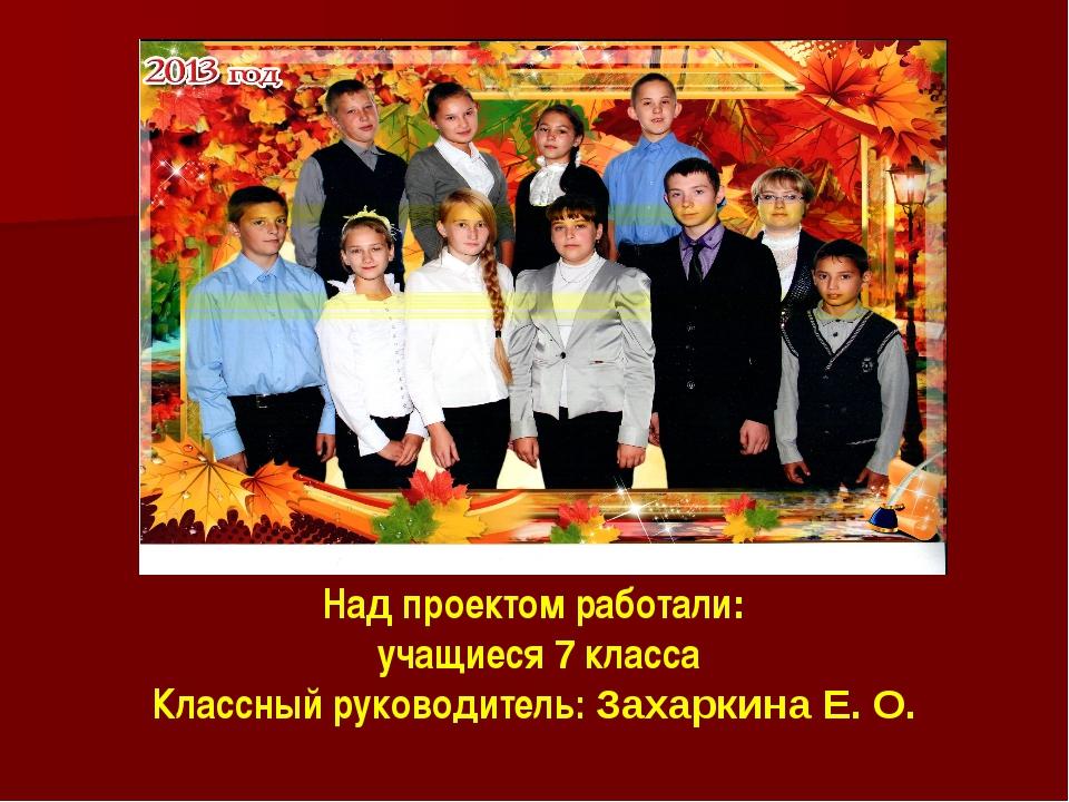 Над проектом работали: учащиеся 7 класса Классный руководитель: Захаркина Е. О.