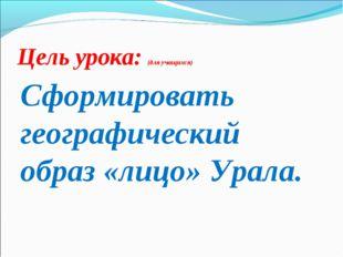 Цель урока: (для учащихся) Сформировать географический образ «лицо» Урала.