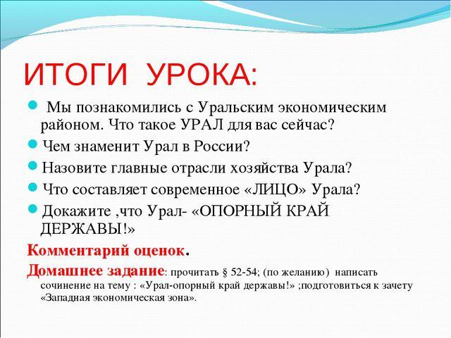 ИТОГИ УРОКА: Мы познакомились с Уральским экономическим районом. Что такое УР...