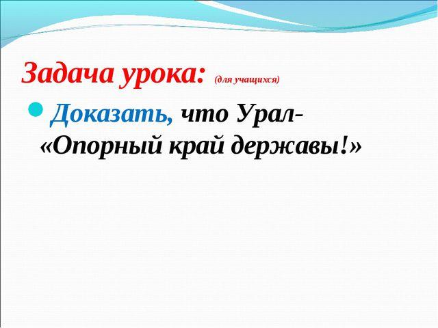 Задача урока: (для учащихся) Доказать, что Урал- «Опорный край державы!»