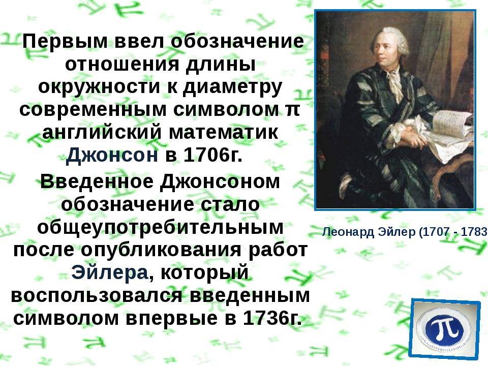 Первым ввел обозначение отношения длины окружности к диаметру современным си...