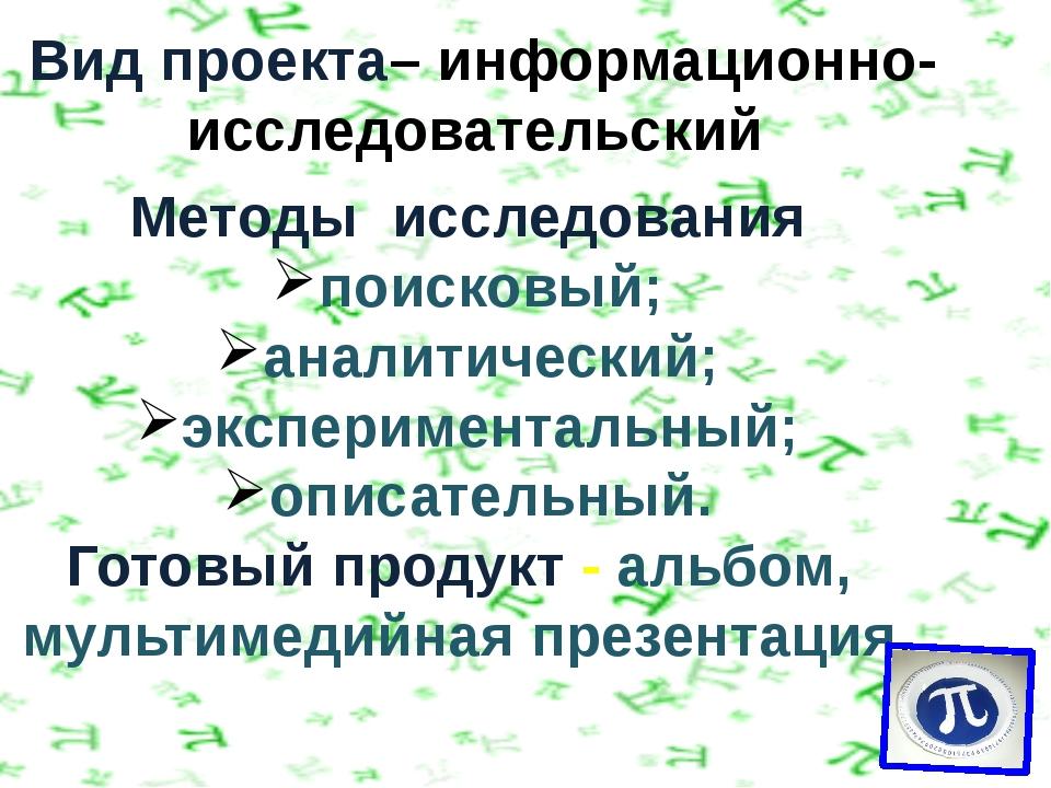 Вид проекта– информационно- исследовательский Методы исследования поисковый;...