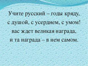 Учите русский – годы кряду, с душой, с усердием, с умом! вас ждет великая на