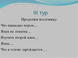 ІІІ тур Продолжи пословицу: Что написано пером.... Язык не лопатка ... Изучи