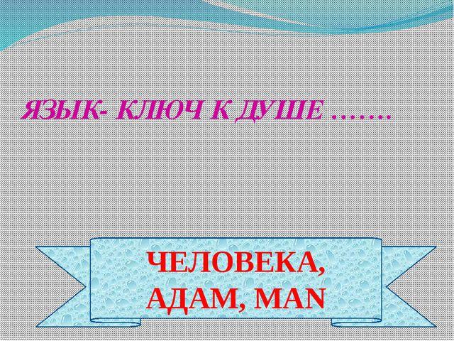 ЧЕЛОВЕКА, АДАМ, MAN ЯЗЫК- КЛЮЧ К ДУШЕ …….