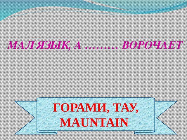 ГОРАМИ, ТАУ, MAUNTAIN МАЛ ЯЗЫК, А ……… ВОРОЧАЕТ